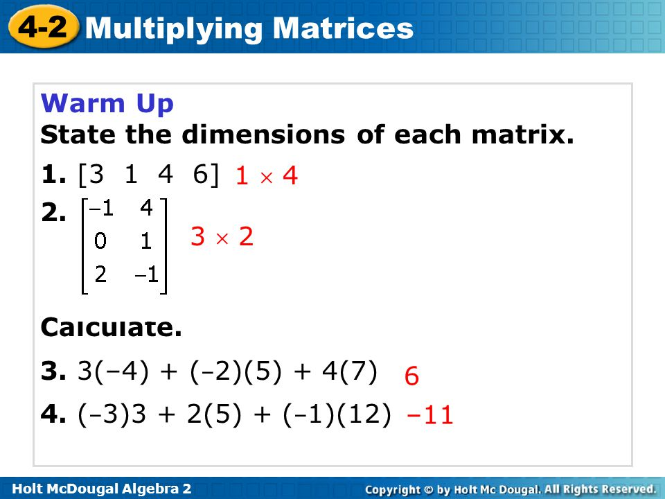 Warm Up State the dimensions of each matrix. 1. [3 1 4 6] 2. Calculate. 3. 3(–4) + (–2)(5) + 4(7)